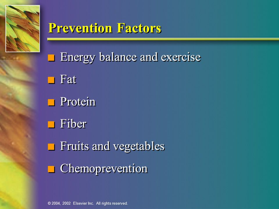 © 2004, 2002 Elsevier Inc. All rights reserved. Prevention Factors n Energy balance and exercise n Fat n Protein n Fiber n Fruits and vegetables n Che