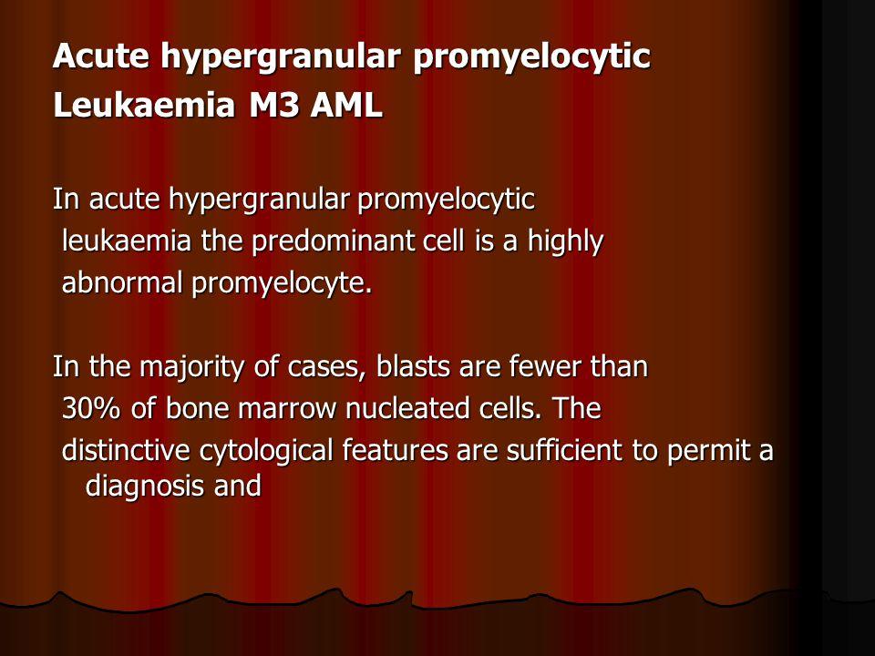 Acute hypergranular promyelocytic Leukaemia M3 AML In acute hypergranular promyelocytic leukaemia the predominant cell is a highly leukaemia the predominant cell is a highly abnormal promyelocyte.