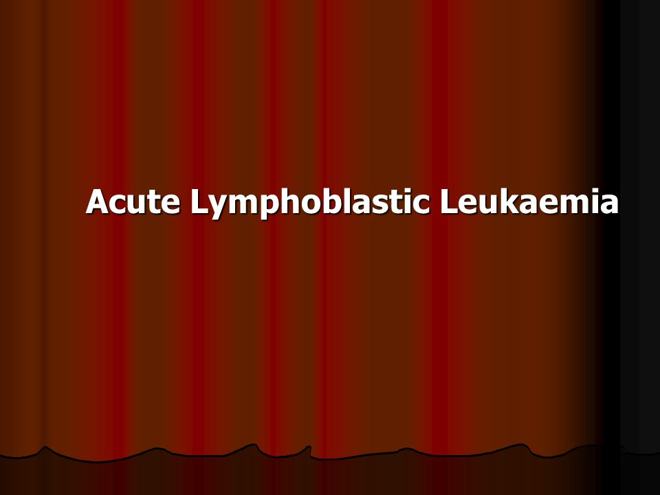 Acute Lymphoblastic Leukaemia Acute Lymphoblastic Leukaemia
