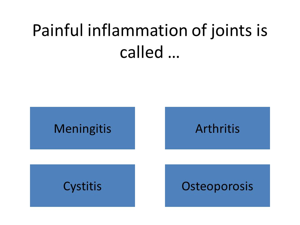 Painful inflammation of joints is called … MeningitisArthritis CystitisOsteoporosis