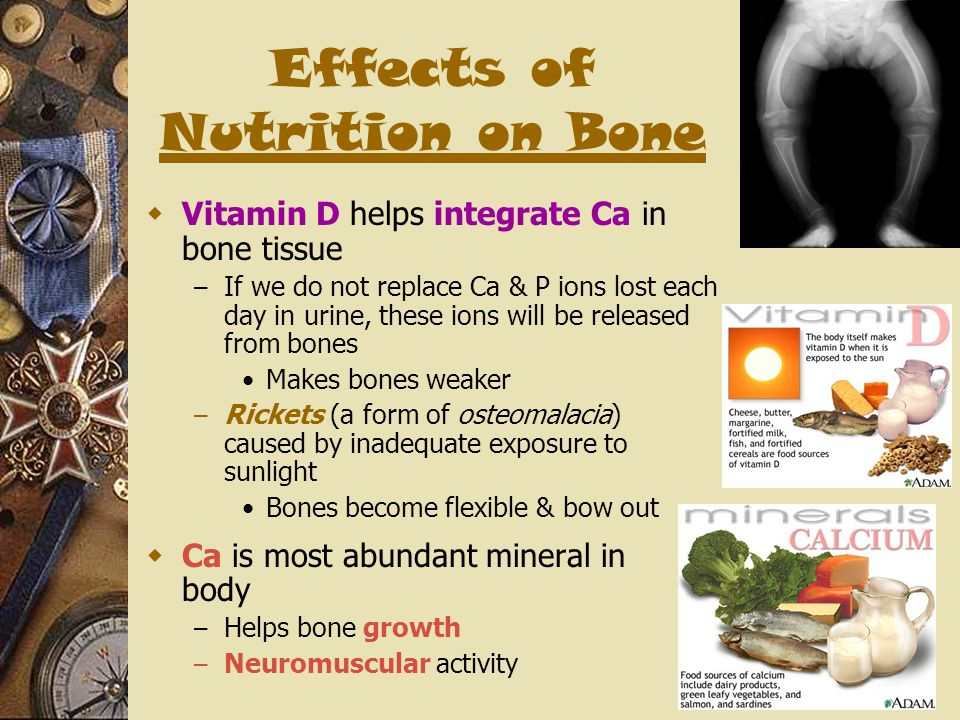 Effects of Nutrition on Bone  Vitamin D helps integrate Ca in bone tissue – If we do not replace Ca & P ions lost each day in urine, these ions will