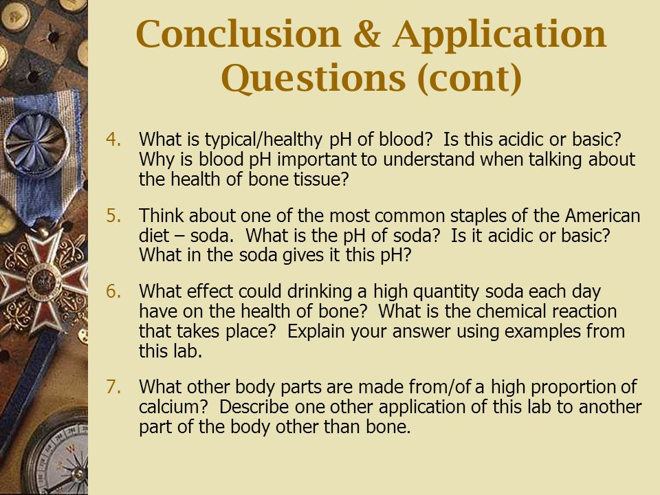 Conclusion & Application Questions (cont) 4.What is typical/healthy pH of blood? Is this acidic or basic? Why is blood pH important to understand when