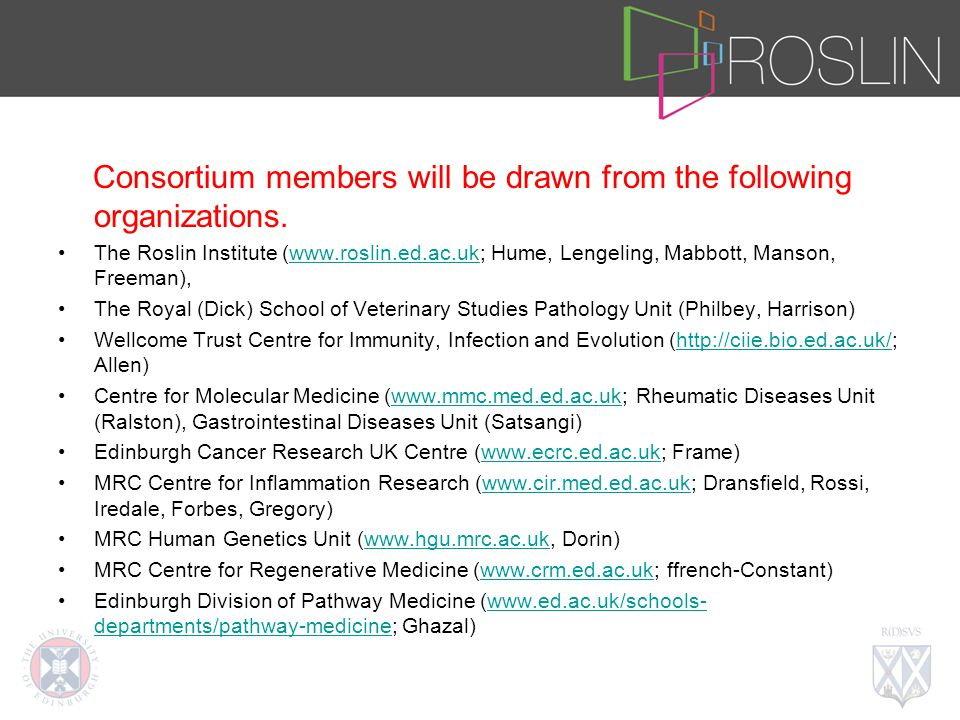 Consortium members will be drawn from the following organizations. The Roslin Institute (www.roslin.ed.ac.uk; Hume, Lengeling, Mabbott, Manson, Freema