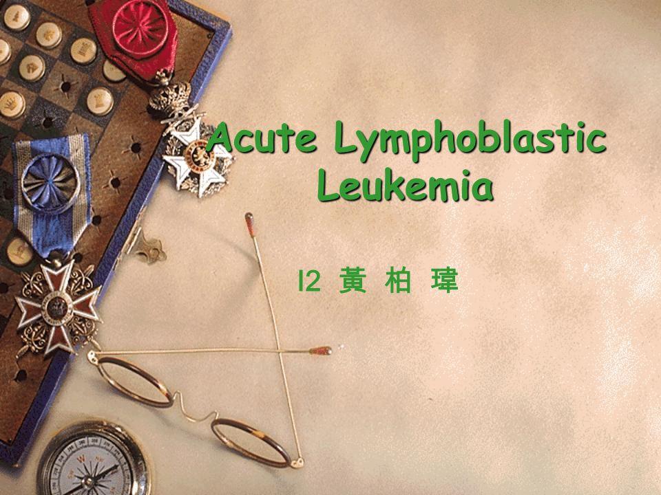 Acute Lymphoblastic Leukemia I2 黃 柏 瑋