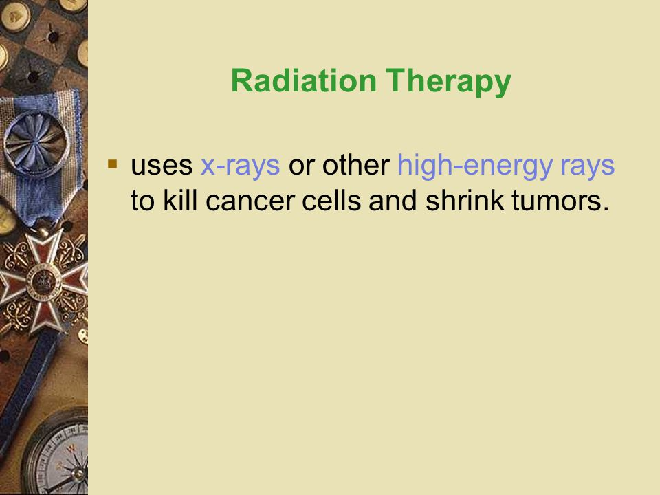 Radiation Therapy  uses x-rays or other high-energy rays to kill cancer cells and shrink tumors.