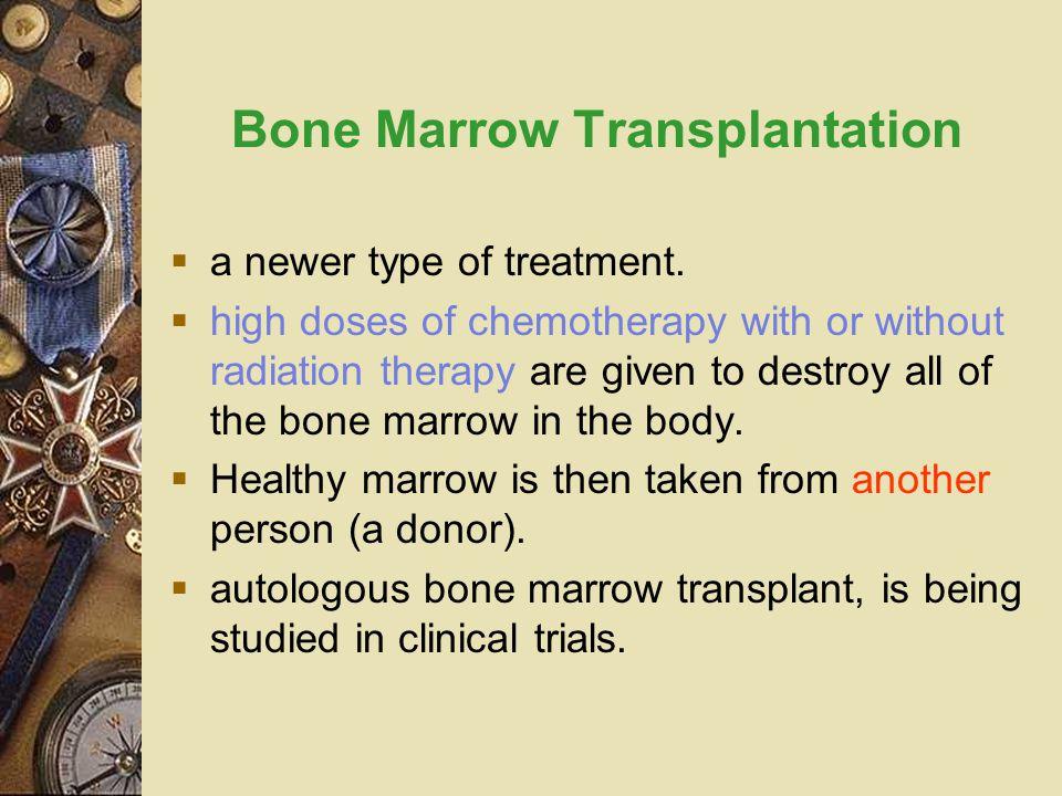 Bone Marrow Transplantation  a newer type of treatment.