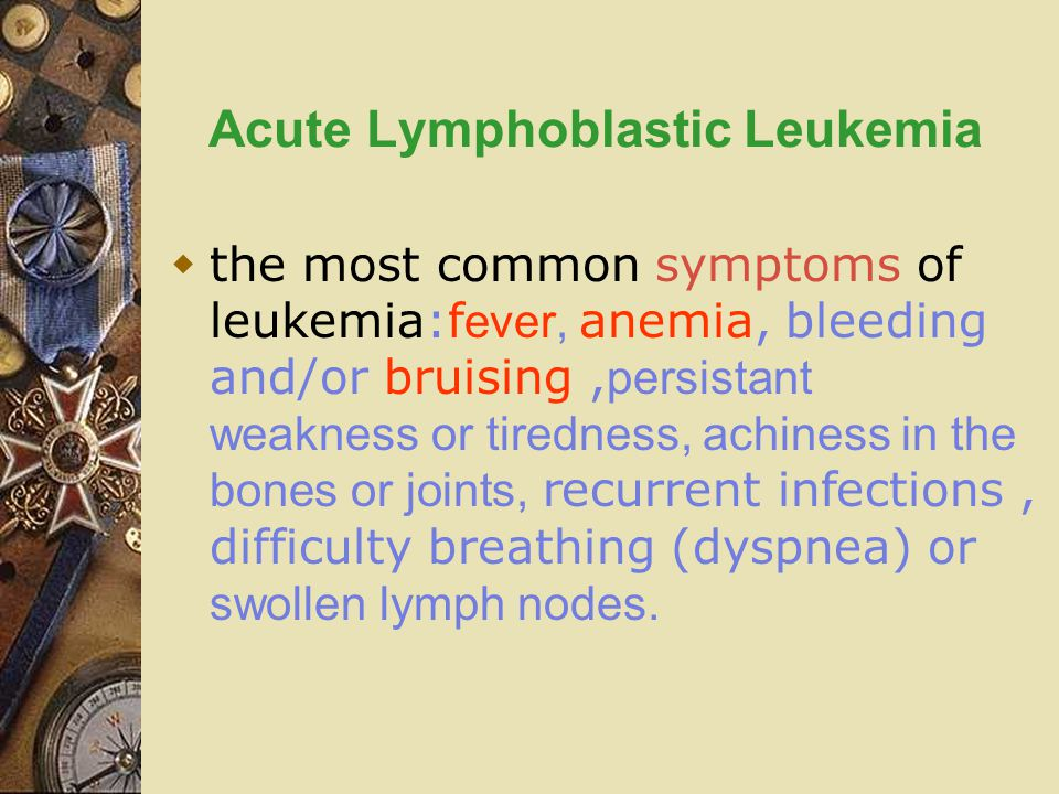 Acute Lymphoblastic Leukemia  the most common symptoms of leukemia:f ever, anemia, bleeding and/or bruising, persistant weakness or tiredness, achiness in the bones or joints, recurrent infections, difficulty breathing (dyspnea) or swollen lymph nodes.