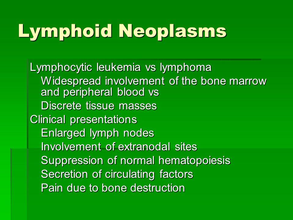 Lymphoid Neoplasms Lymphocytic leukemia vs lymphoma Widespread involvement of the bone marrow and peripheral blood vs Discrete tissue masses Clinical