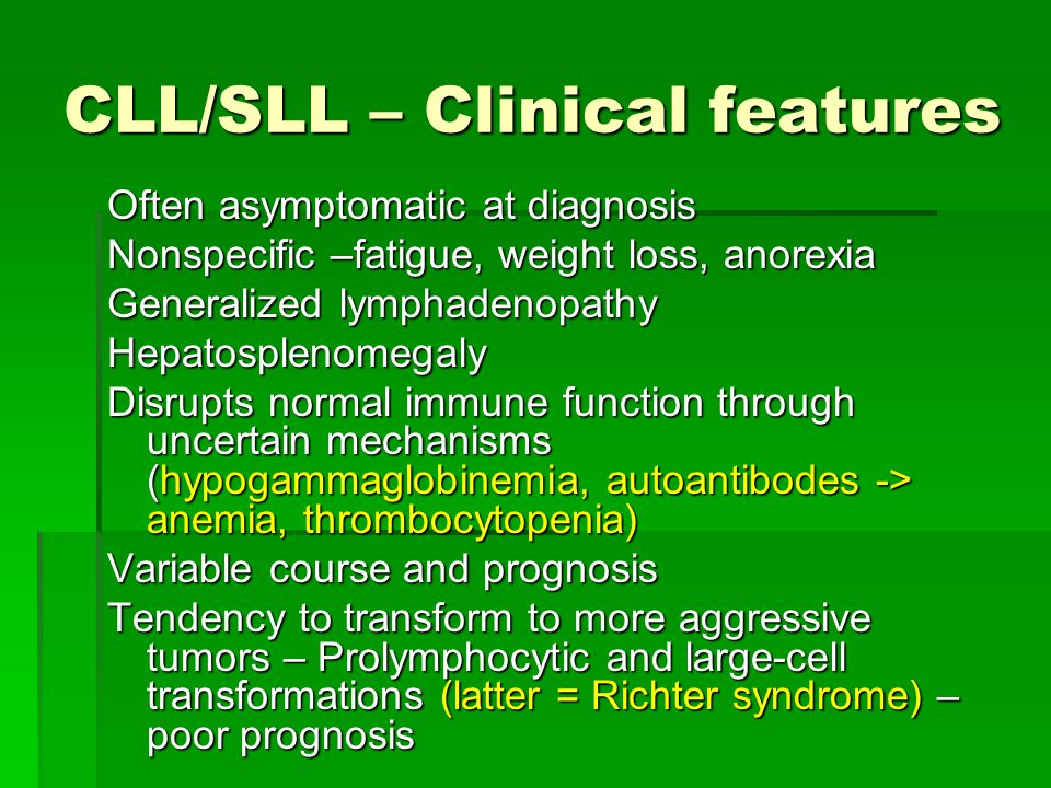 CLL/SLL – Clinical features Often asymptomatic at diagnosis Nonspecific –fatigue, weight loss, anorexia Generalized lymphadenopathy Hepatosplenomegaly