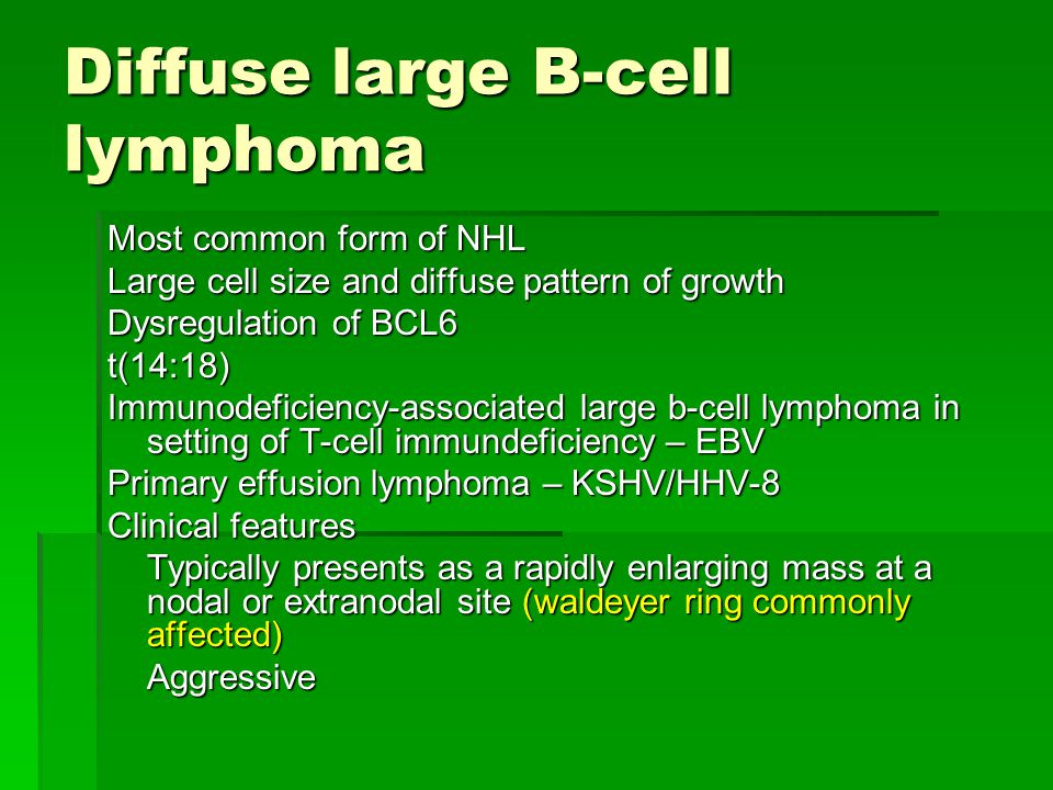 Diffuse large B-cell lymphoma Most common form of NHL Large cell size and diffuse pattern of growth Dysregulation of BCL6 t(14:18) Immunodeficiency-as