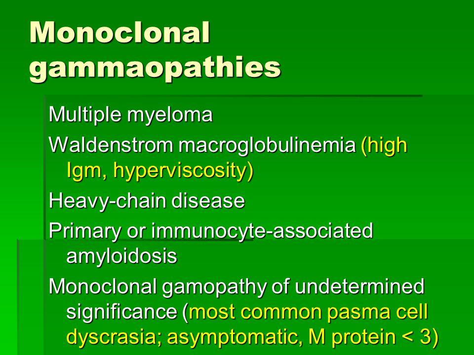 Monoclonal gammaopathies Multiple myeloma Waldenstrom macroglobulinemia (high Igm, hyperviscosity) Heavy-chain disease Primary or immunocyte-associate