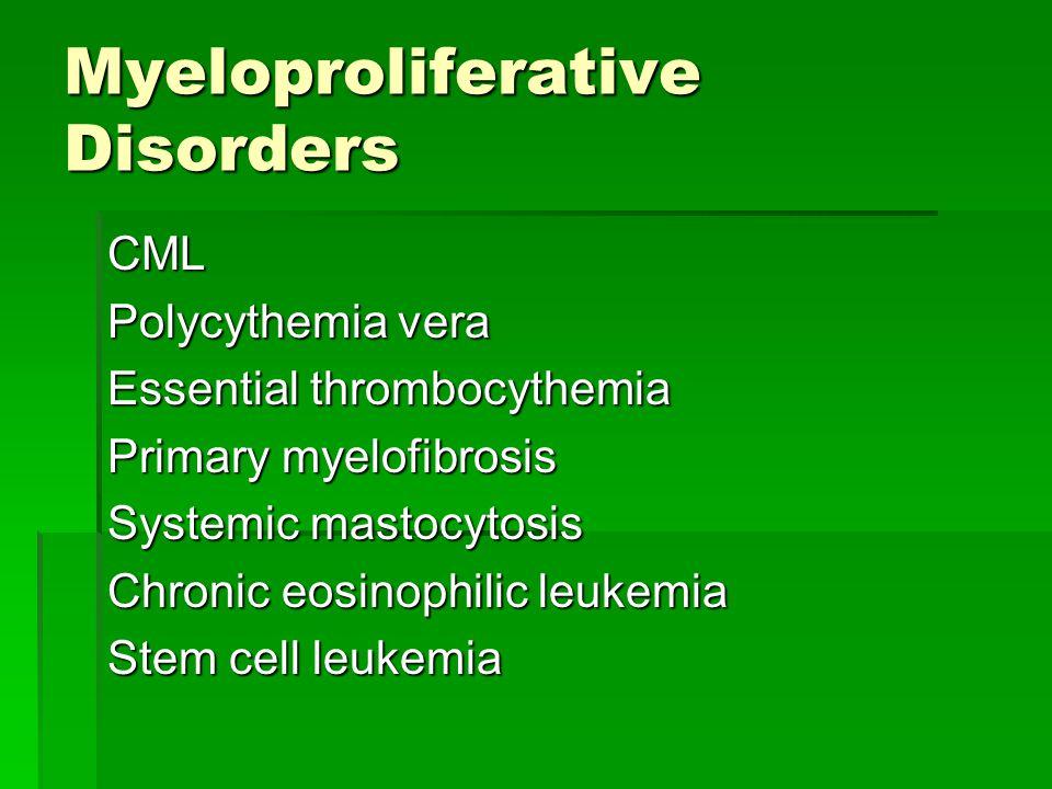 Myeloproliferative Disorders CML Polycythemia vera Essential thrombocythemia Primary myelofibrosis Systemic mastocytosis Chronic eosinophilic leukemia