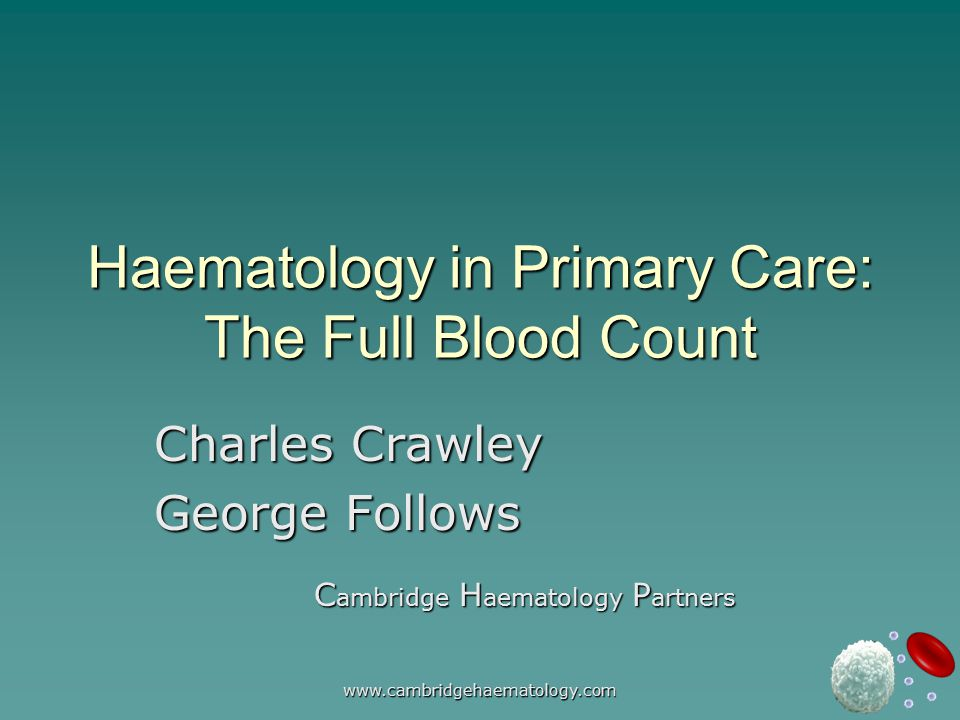 www.cambridgehaematology.com Haematology in Primary Care: The Full Blood Count Charles Crawley George Follows C ambridge H aematology P artners