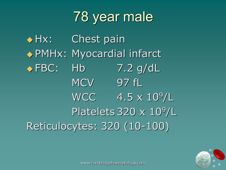 www.cambridgehaematology.com 78 year male  Hx:Chest pain  PMHx:Myocardial infarct  FBC:Hb7.2 g/dL MCV97 fL WCC4.5 x 10 9 /L Platelets320 x 10 9 /L Reticulocytes: 320 (10-100)