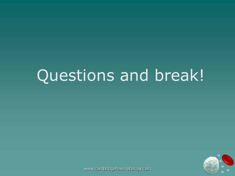 www.cambridgehaematology.com Questions and break!