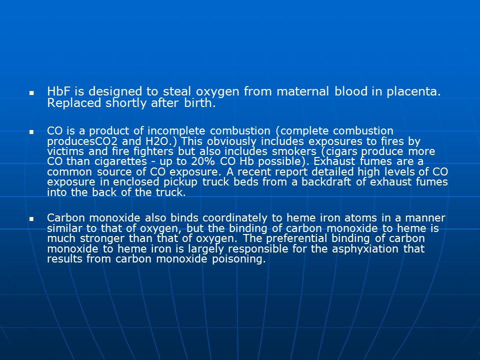 HbF is designed to steal oxygen from maternal blood in placenta. Replaced shortly after birth. CO is a product of incomplete combustion (complete comb