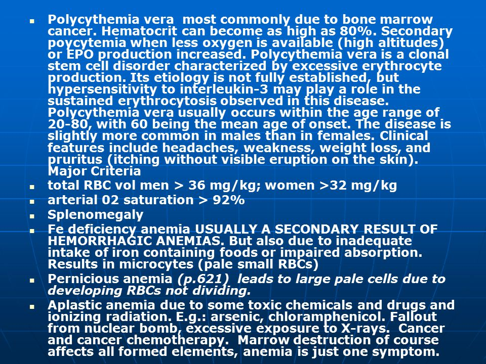 Polycythemia vera most commonly due to bone marrow cancer. Hematocrit can become as high as 80%. Secondary poycytemia when less oxygen is available (h