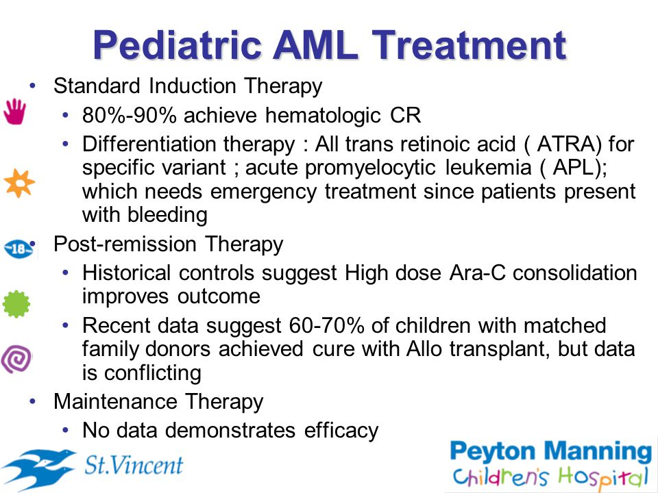 Pediatric AML Treatment Standard Induction Therapy 80%-90% achieve hematologic CR Differentiation therapy : All trans retinoic acid ( ATRA) for specific variant ; acute promyelocytic leukemia ( APL); which needs emergency treatment since patients present with bleeding Post-remission Therapy Historical controls suggest High dose Ara-C consolidation improves outcome Recent data suggest 60-70% of children with matched family donors achieved cure with Allo transplant, but data is conflicting Maintenance Therapy No data demonstrates efficacy