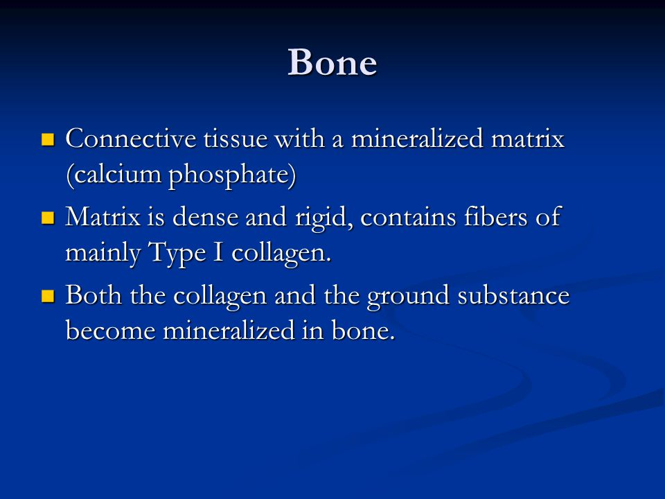 Bone Connective tissue with a mineralized matrix (calcium phosphate) Connective tissue with a mineralized matrix (calcium phosphate) Matrix is dense a