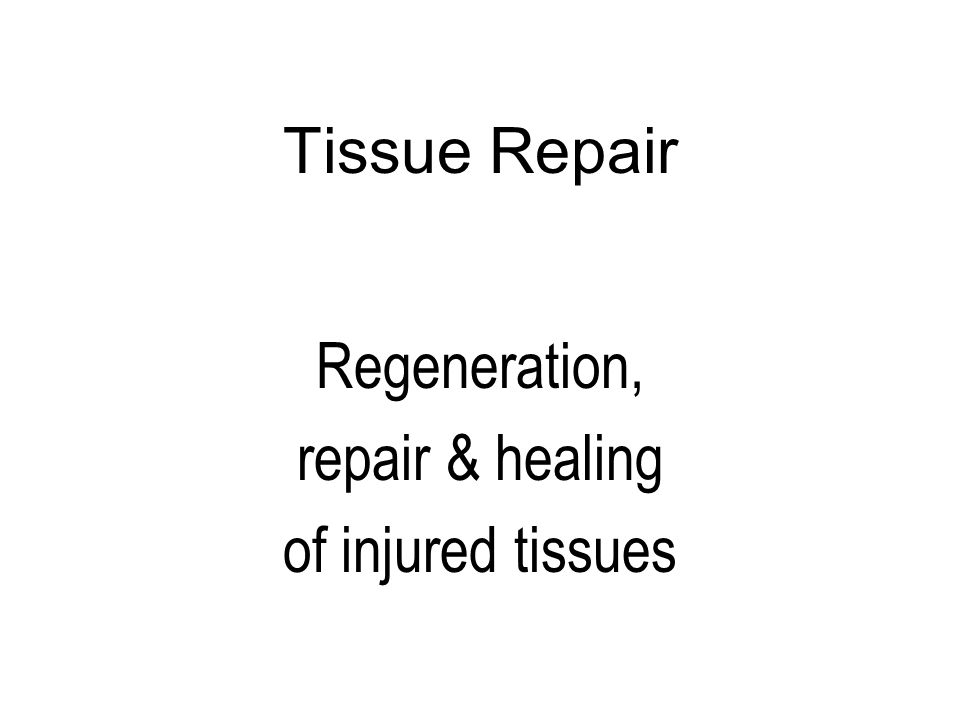 Tissue Repair Regeneration, repair & healing of injured tissues