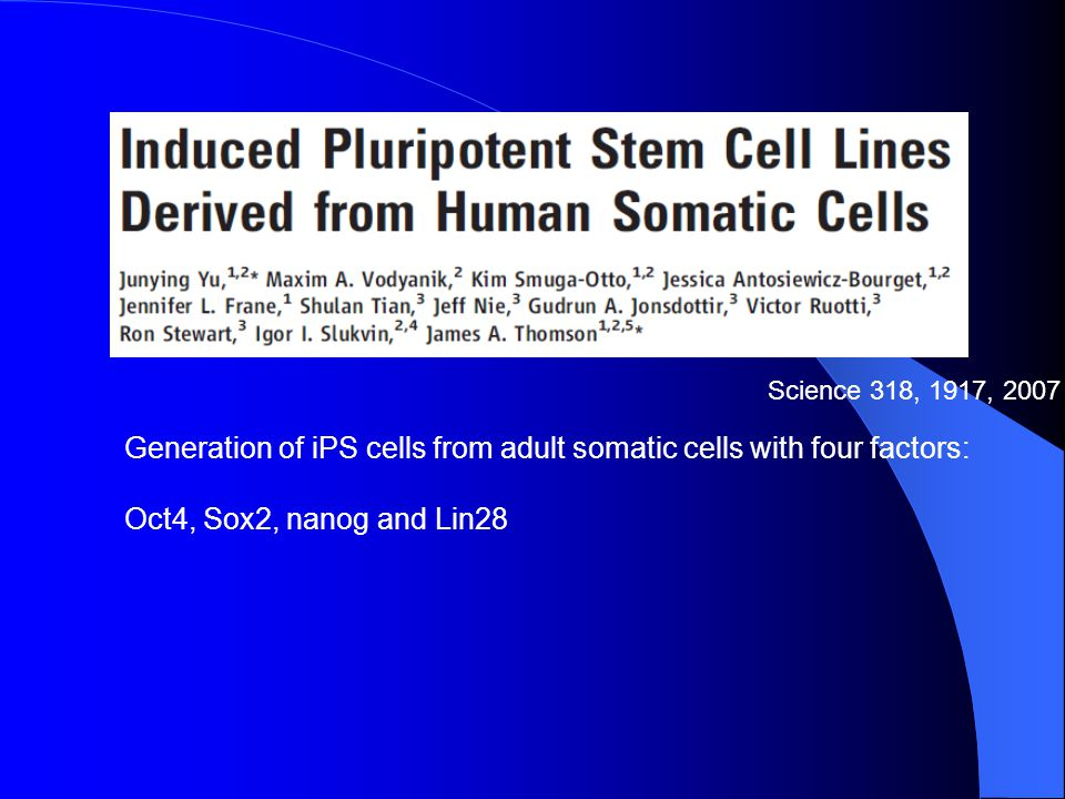 Science 318, 1917, 2007 Generation of iPS cells from adult somatic cells with four factors: Oct4, Sox2, nanog and Lin28