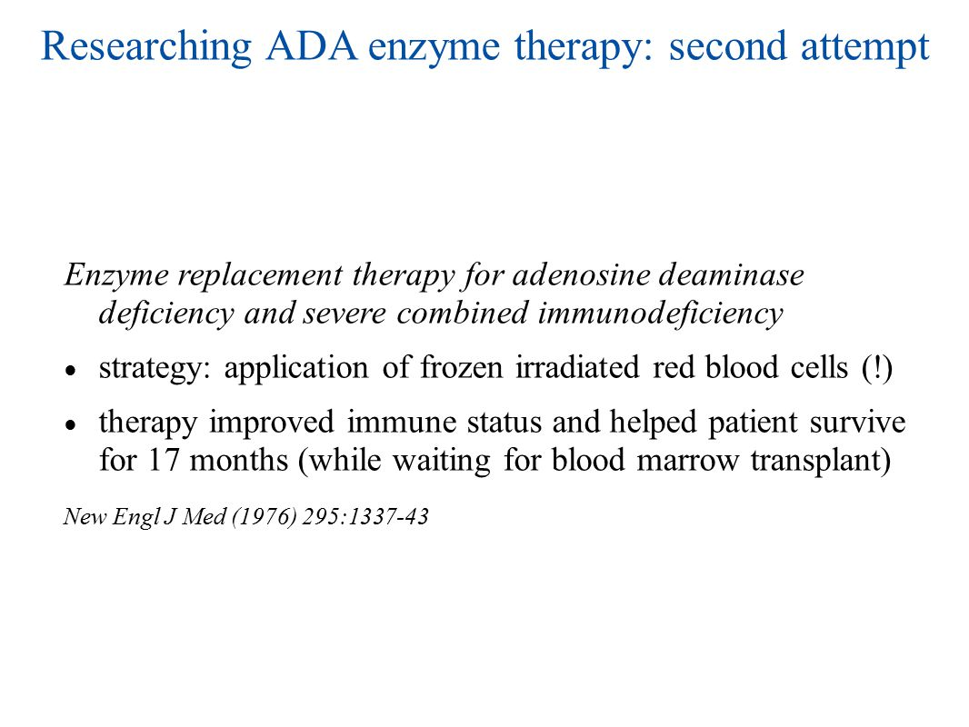 Researching ADA enzyme therapy: second attempt Enzyme replacement therapy for adenosine deaminase deficiency and severe combined immunodeficiency ● strategy: application of frozen irradiated red blood cells (!) ● therapy improved immune status and helped patient survive for 17 months (while waiting for blood marrow transplant) New Engl J Med (1976) 295:1337-43
