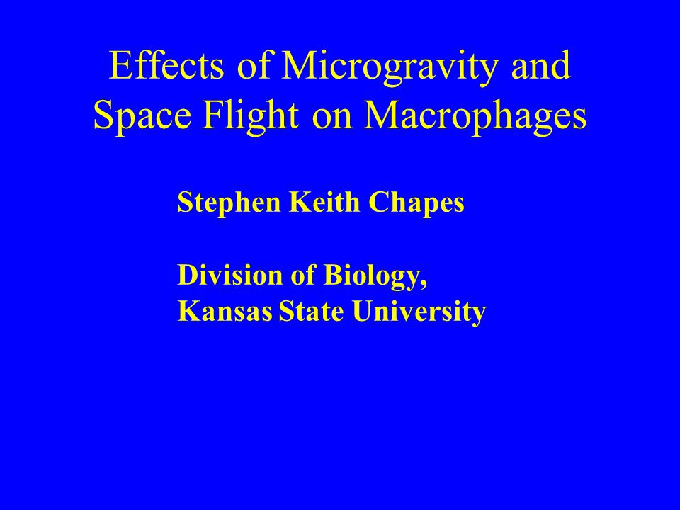 Effects of Microgravity and Space Flight on Macrophages Stephen Keith Chapes Division of Biology, Kansas State University