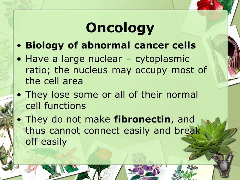Oncology Biology of abnormal cancer cells They are able to migrate throughout the body = metastasis They invade other tissues and types of cells.