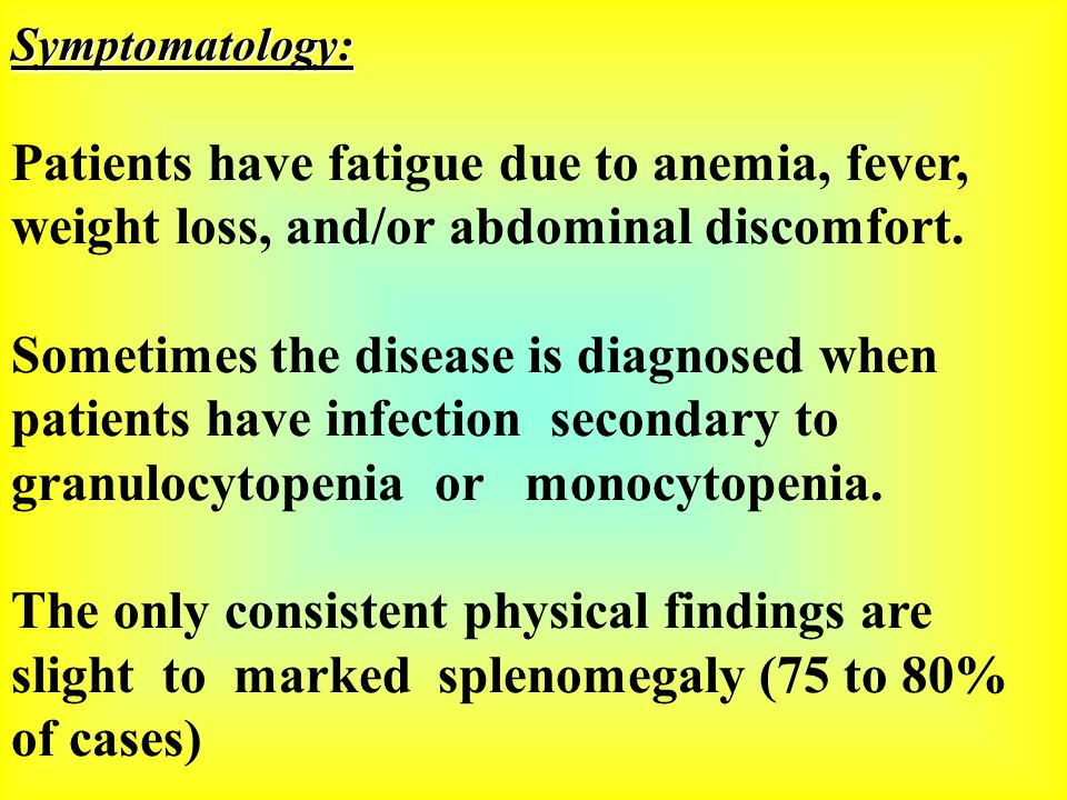 Symptomatology: Patients have fatigue due to anemia, fever, weight loss, and/or abdominal discomfort. Sometimes the disease is diagnosed when patients