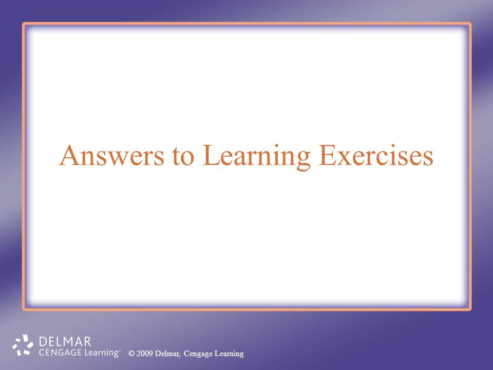 © 2009 Delmar, Cengage Learning Answers to Learning Exercises © 2009 Delmar, Cengage Learning