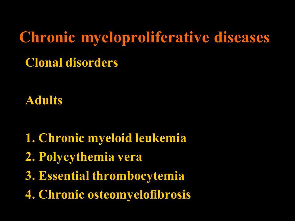 Clonal disorders Adults 1. Chronic myeloid leukemia 2. Polycythemia vera 3. Essential thrombocytemia 4. Chronic osteomyelofibrosis