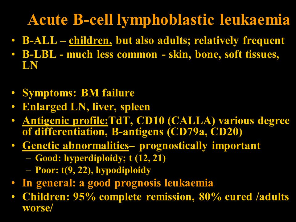 Acute B-cell lymphoblastic leukaemia B-ALL – children, but also adults; relatively frequent B-LBL - much less common - skin, bone, soft tissues, LN Symptoms: BM failure Enlarged LN, liver, spleen Antigenic profile:TdT, CD10 (CALLA) various degree of differentiation, B-antigens (CD79a, CD20) Genetic abnormalities– prognostically important –Good: hyperdiploidy; t (12, 21) –Poor: t(9, 22), hypodiploidy In general: a good prognosis leukaemia Children: 95% complete remission, 80% cured /adults worse/