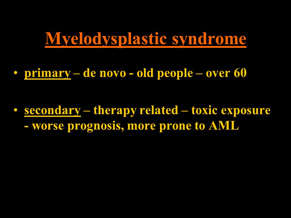 Myelodysplastic syndrome primary – de novo - old people – over 60 secondary – therapy related – toxic exposure - worse prognosis, more prone to AML