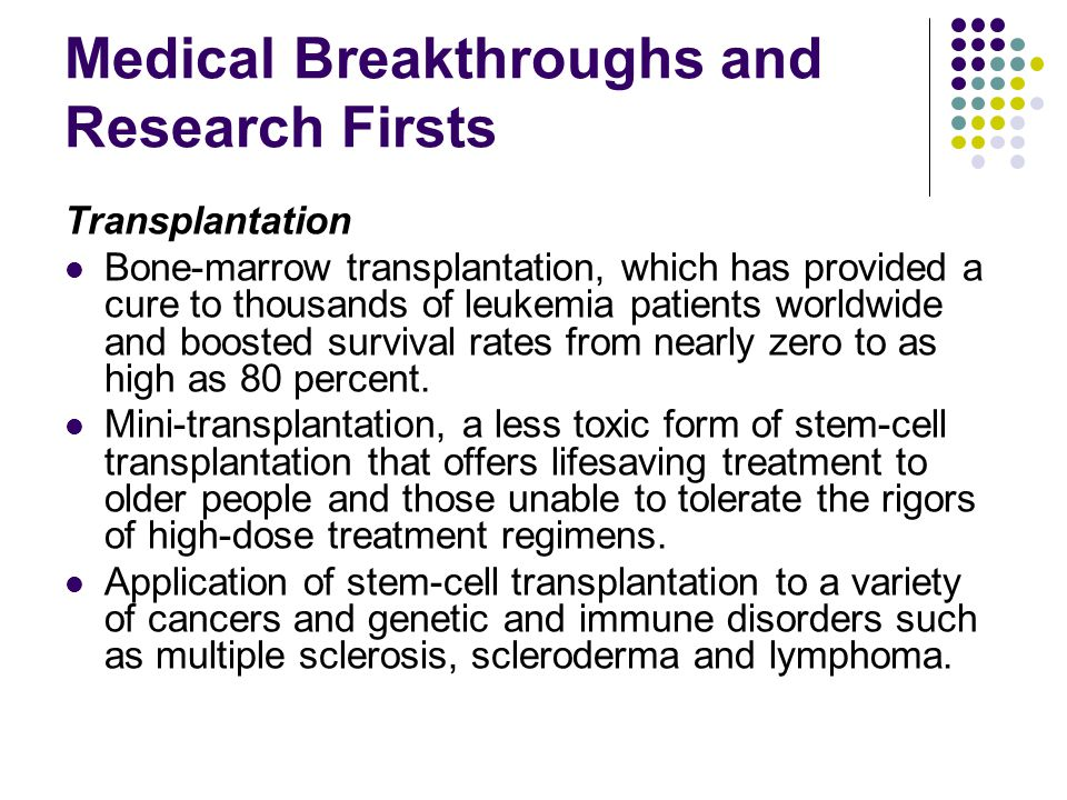 Medical Breakthroughs and Research Firsts Transplantation Bone-marrow transplantation, which has provided a cure to thousands of leukemia patients worldwide and boosted survival rates from nearly zero to as high as 80 percent.
