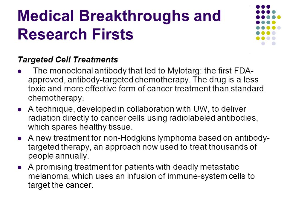 Medical Breakthroughs and Research Firsts Targeted Cell Treatments The monoclonal antibody that led to Mylotarg: the first FDA- approved, antibody-targeted chemotherapy.
