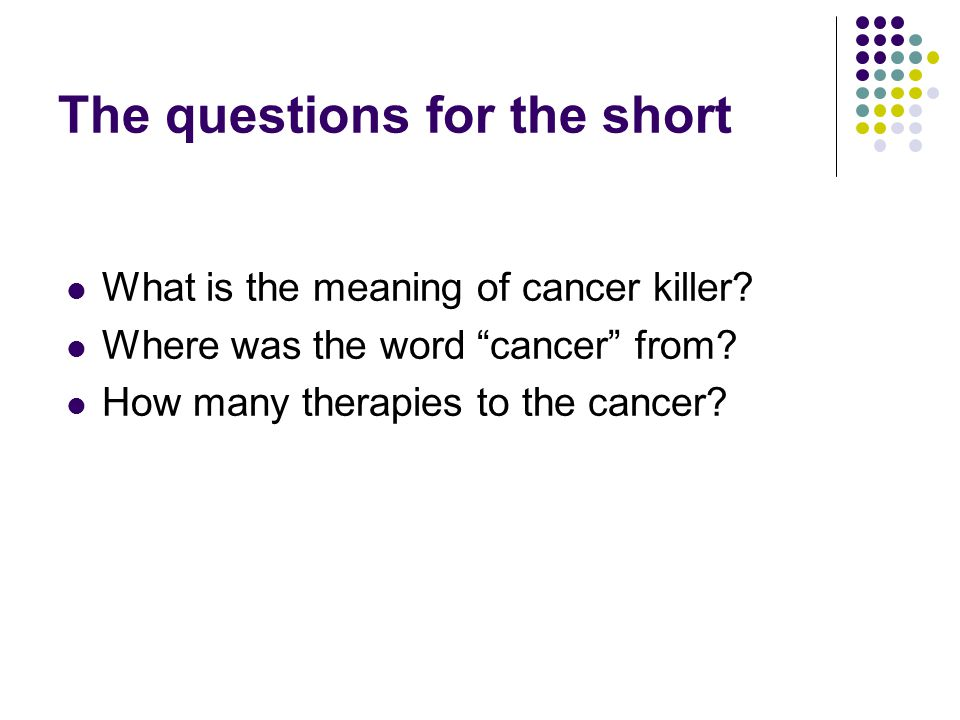 The questions for the short What is the meaning of cancer killer.