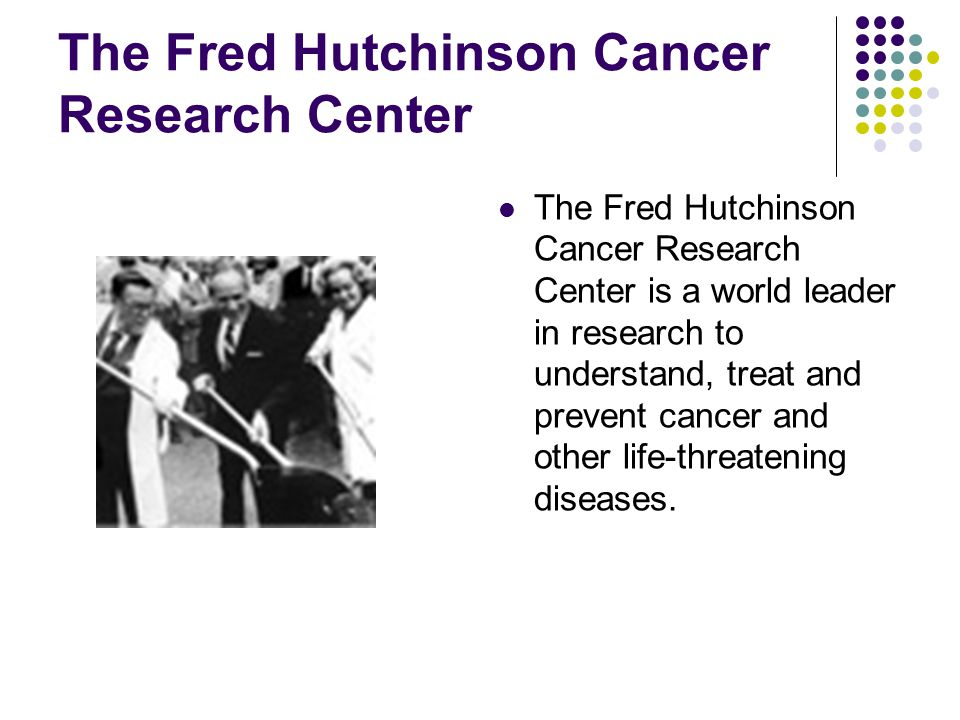 The Fred Hutchinson Cancer Research Center The Fred Hutchinson Cancer Research Center is a world leader in research to understand, treat and prevent cancer and other life-threatening diseases.