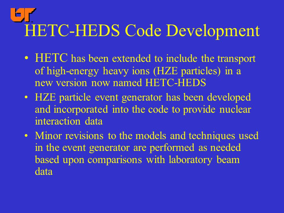 HETC-HEDS Code Development HETC has been extended to include the transport of high-energy heavy ions (HZE particles) in a new version now named HETC-HEDS HZE particle event generator has been developed and incorporated into the code to provide nuclear interaction data Minor revisions to the models and techniques used in the event generator are performed as needed based upon comparisons with laboratory beam data