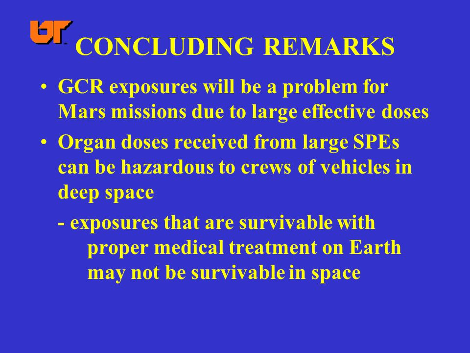 CONCLUDING REMARKS GCR exposures will be a problem for Mars missions due to large effective doses Organ doses received from large SPEs can be hazardou