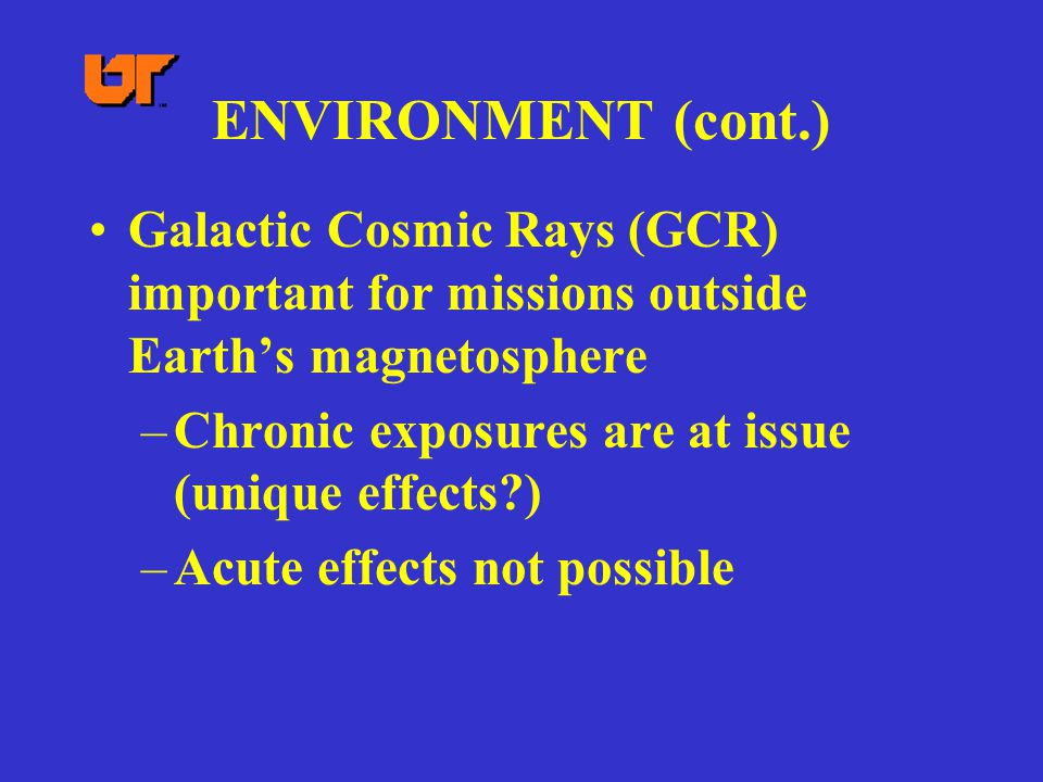 ENVIRONMENT (cont.) Galactic Cosmic Rays (GCR) important for missions outside Earth's magnetosphere –Chronic exposures are at issue (unique effects ) –Acute effects not possible