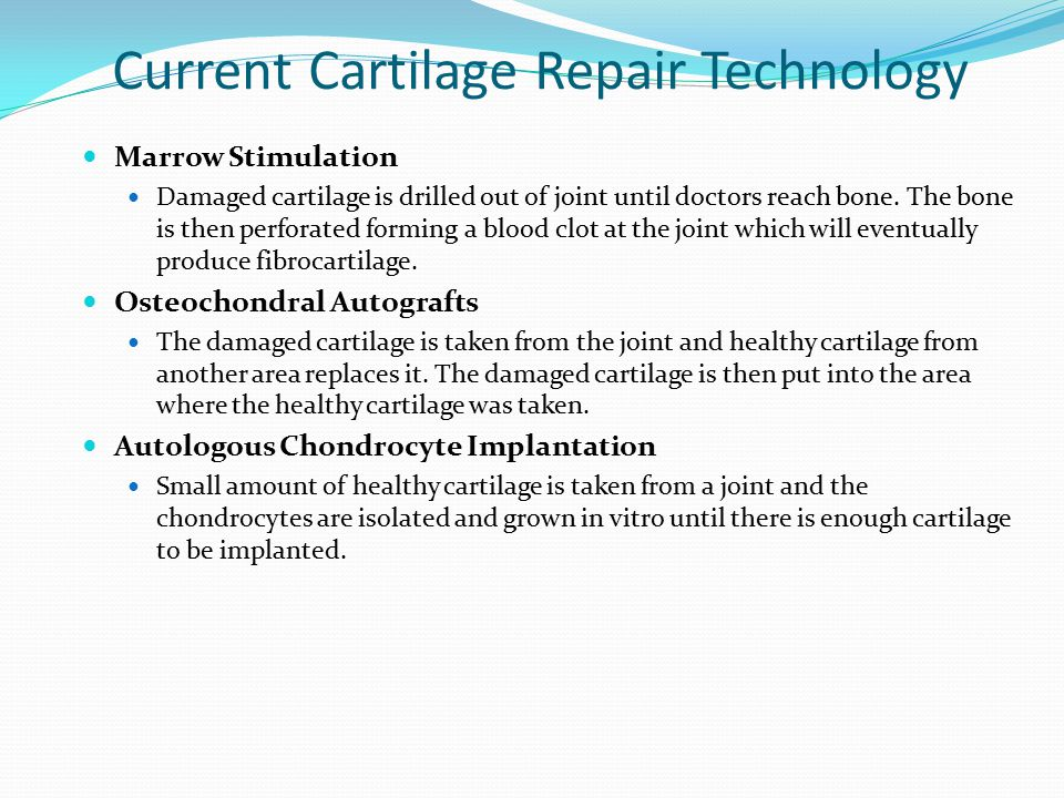 Current Cartilage Repair Technology Marrow Stimulation Damaged cartilage is drilled out of joint until doctors reach bone. The bone is then perforated