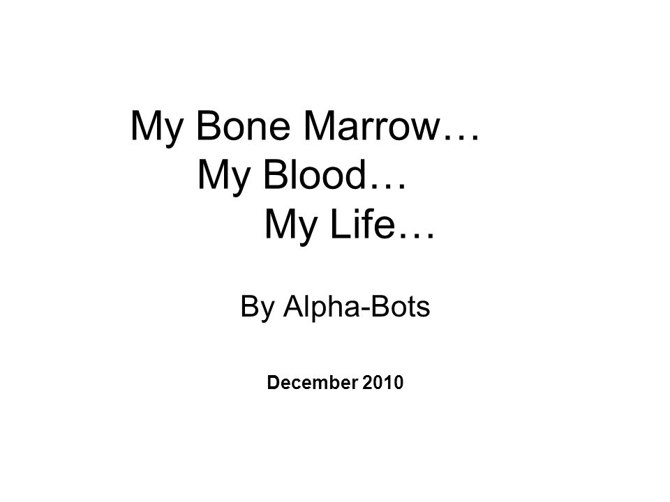 My Bone Marrow… My Blood… My Life… By Alpha-Bots December 2010