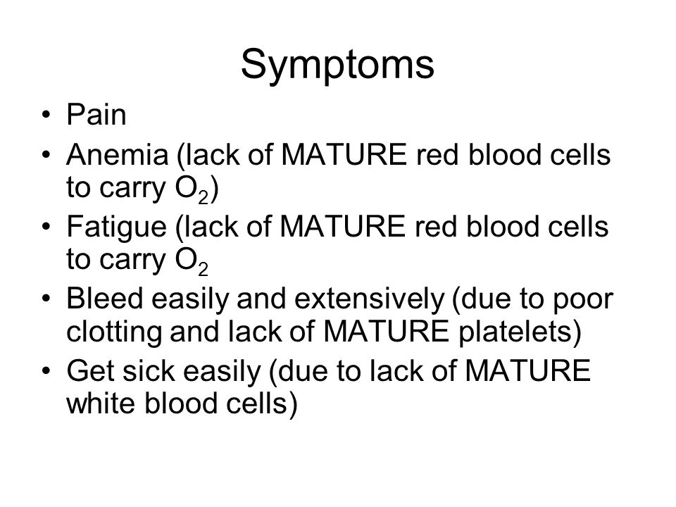 Symptoms Pain Anemia (lack of MATURE red blood cells to carry O 2 ) Fatigue (lack of MATURE red blood cells to carry O 2 Bleed easily and extensively (due to poor clotting and lack of MATURE platelets) Get sick easily (due to lack of MATURE white blood cells)