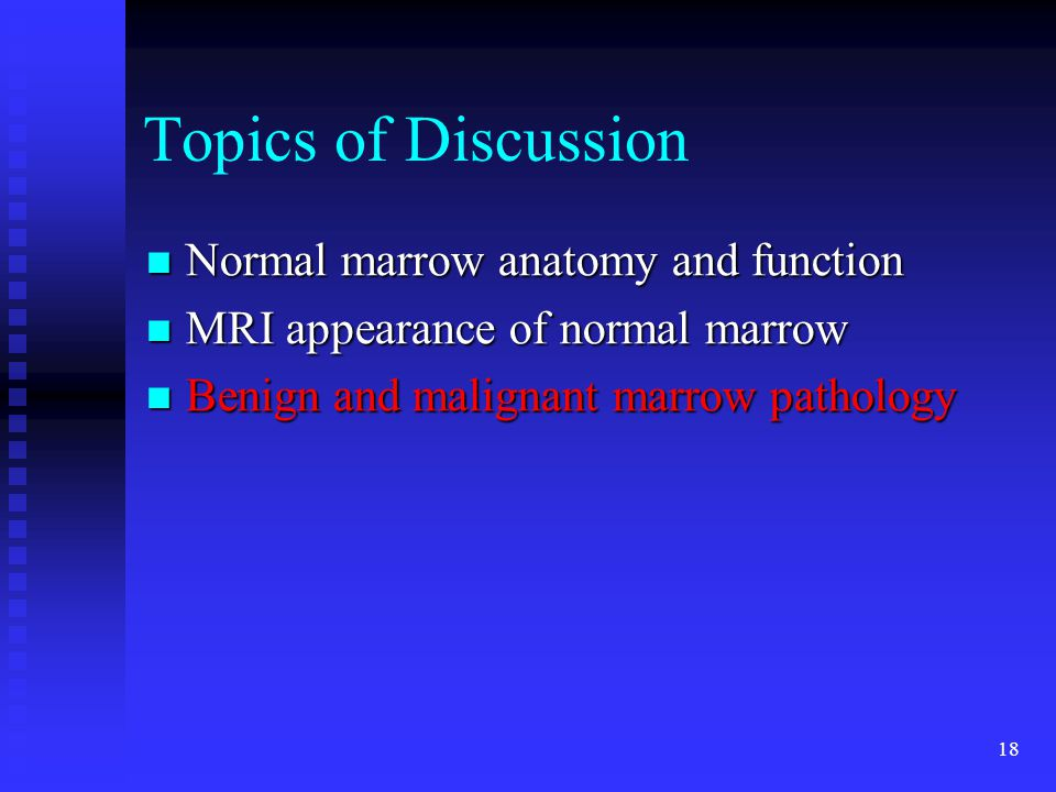 18 Topics of Discussion Normal marrow anatomy and function Normal marrow anatomy and function MRI appearance of normal marrow MRI appearance of normal