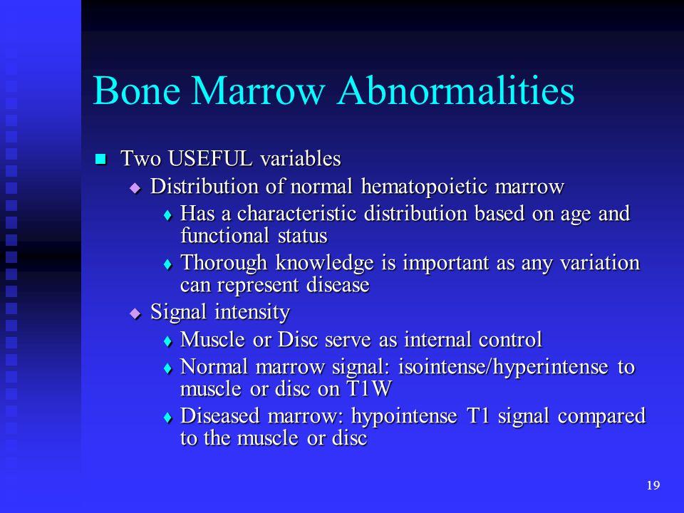 19 Bone Marrow Abnormalities Two USEFUL variables Two USEFUL variables  Distribution of normal hematopoietic marrow  Has a characteristic distributi