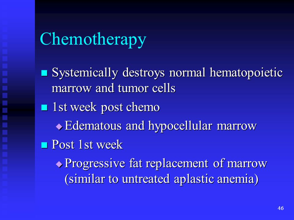 46 Chemotherapy Systemically destroys normal hematopoietic marrow and tumor cells Systemically destroys normal hematopoietic marrow and tumor cells 1s