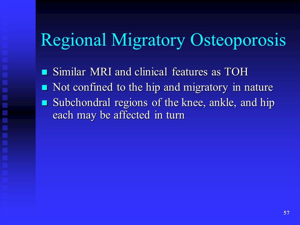 57 Regional Migratory Osteoporosis Similar MRI and clinical features as TOH Similar MRI and clinical features as TOH Not confined to the hip and migra
