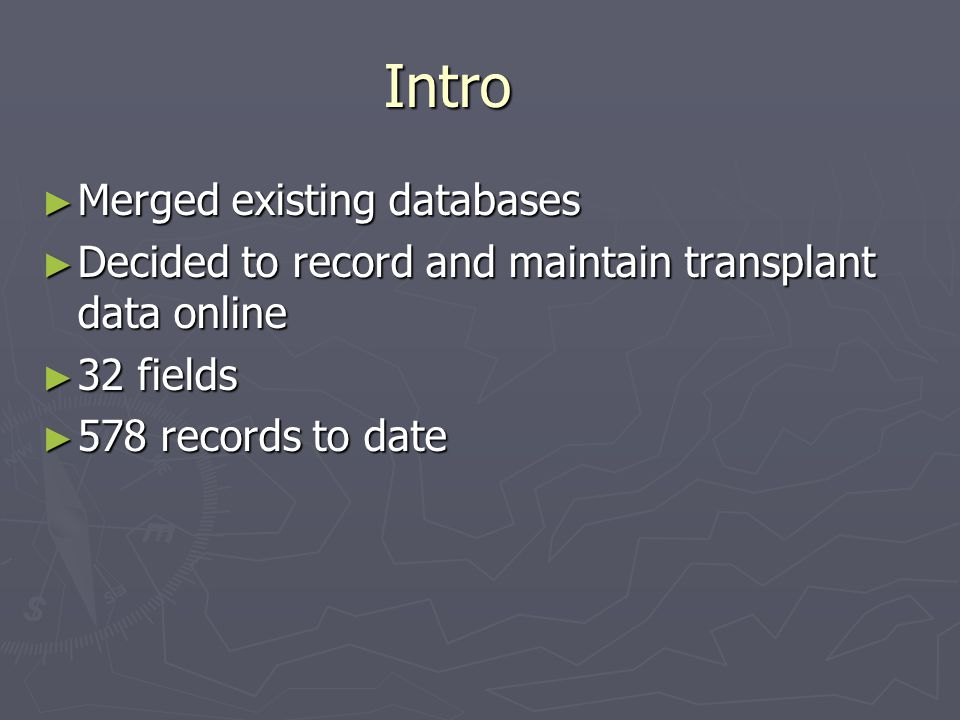 Intro ► Merged existing databases ► Decided to record and maintain transplant data online ► 32 fields ► 578 records to date