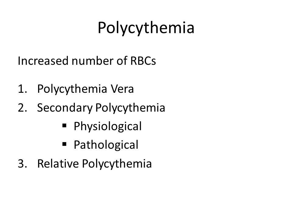 Polycythemia Increased number of RBCs 1.Polycythemia Vera 2.Secondary Polycythemia  Physiological  Pathological 3.Relative Polycythemia