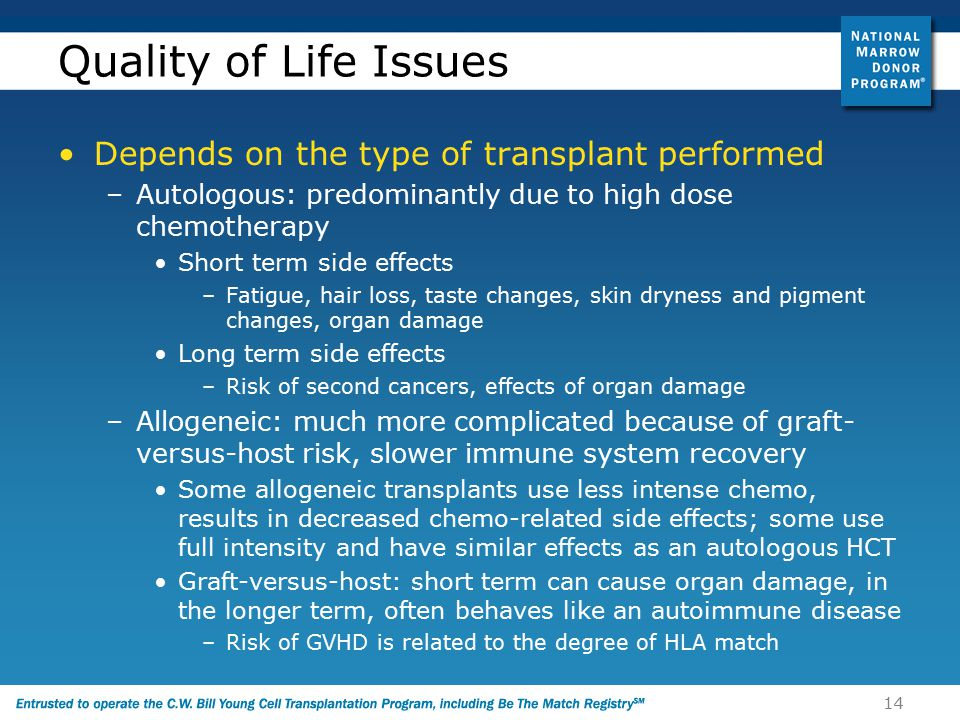 14 Quality of Life Issues Depends on the type of transplant performed –Autologous: predominantly due to high dose chemotherapy Short term side effects –Fatigue, hair loss, taste changes, skin dryness and pigment changes, organ damage Long term side effects –Risk of second cancers, effects of organ damage –Allogeneic: much more complicated because of graft- versus-host risk, slower immune system recovery Some allogeneic transplants use less intense chemo, results in decreased chemo-related side effects; some use full intensity and have similar effects as an autologous HCT Graft-versus-host: short term can cause organ damage, in the longer term, often behaves like an autoimmune disease –Risk of GVHD is related to the degree of HLA match